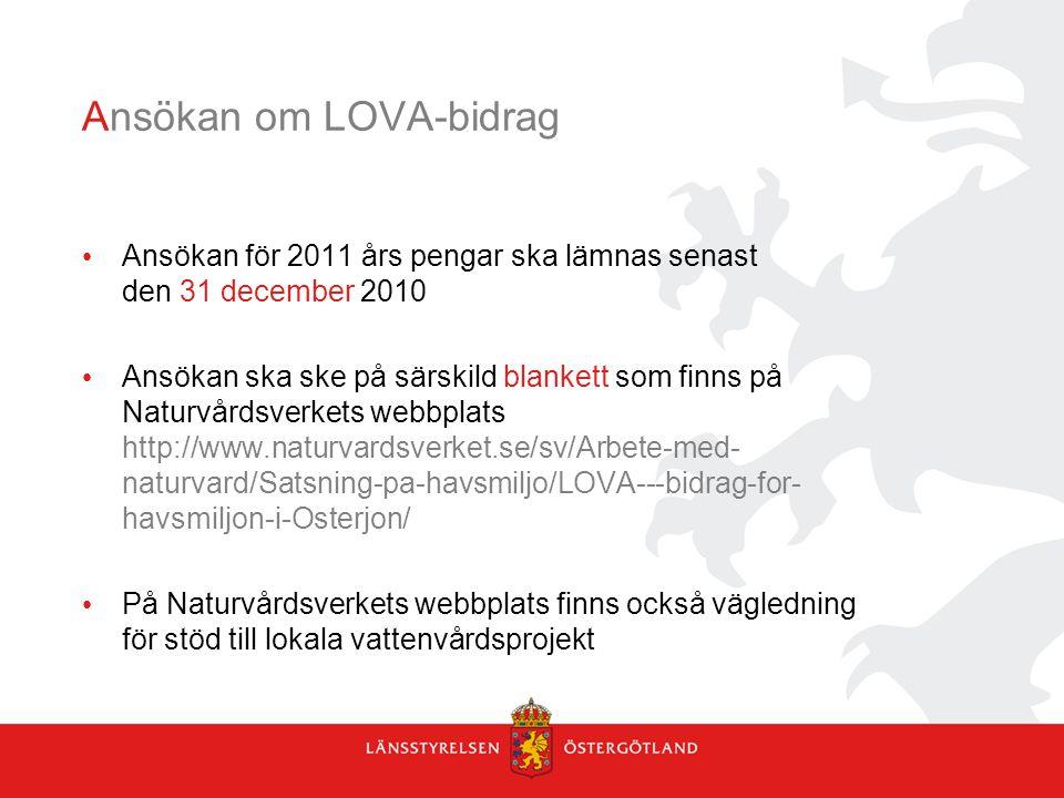 Ansökan om LOVA-bidrag Ansökan för 2011 års pengar ska lämnas senast den 31 december 2010 Ansökan ska ske på särskild blankett som finns på Naturvårdsverkets webbplats http://www.naturvardsverket.se/sv/Arbete-med- naturvard/Satsning-pa-havsmiljo/LOVA---bidrag-for- havsmiljon-i-Osterjon/ På Naturvårdsverkets webbplats finns också vägledning för stöd till lokala vattenvårdsprojekt