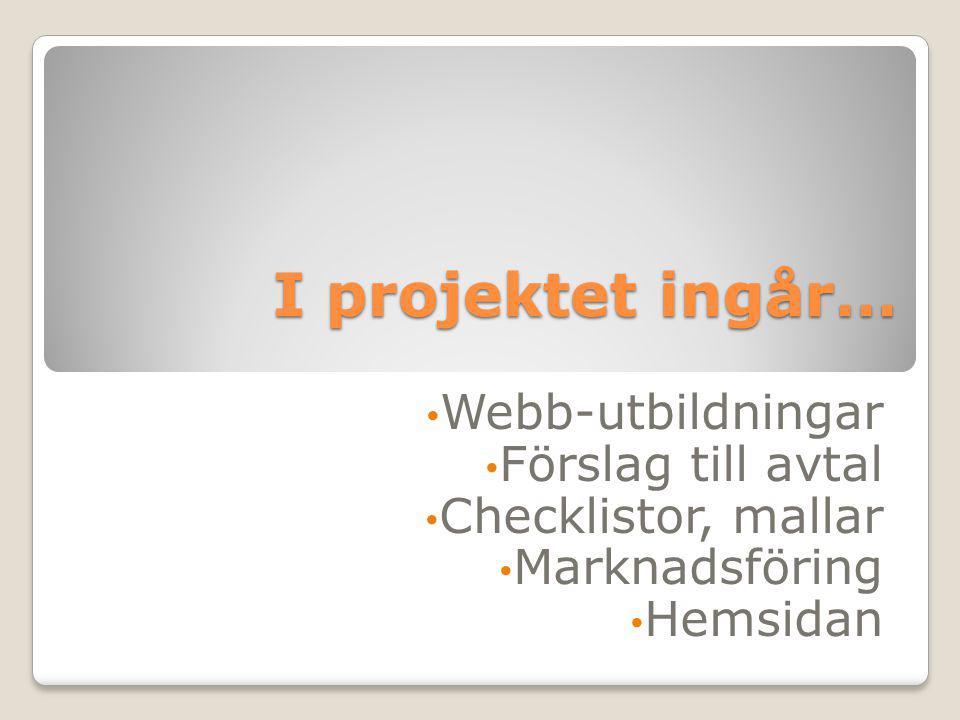 I projektet ingår… Webb-utbildningar Förslag till avtal Checklistor, mallar Marknadsföring Hemsidan