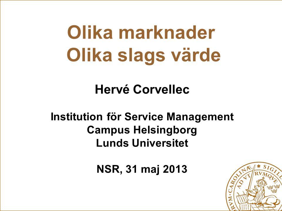 Olika marknader Olika slags värde Hervé Corvellec Institution för Service Management Campus Helsingborg Lunds Universitet NSR, 31 maj 2013