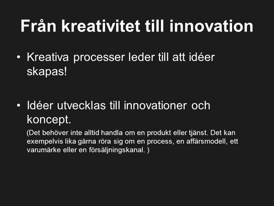 Från kreativitet till innovation Kreativa processer leder till att idéer skapas! Idéer utvecklas till innovationer och koncept. (Det behöver inte allt