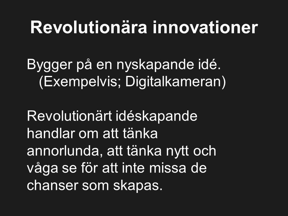 Revolutionära innovationer Bygger på en nyskapande idé. (Exempelvis; Digitalkameran) Revolutionärt idéskapande handlar om att tänka annorlunda, att tä