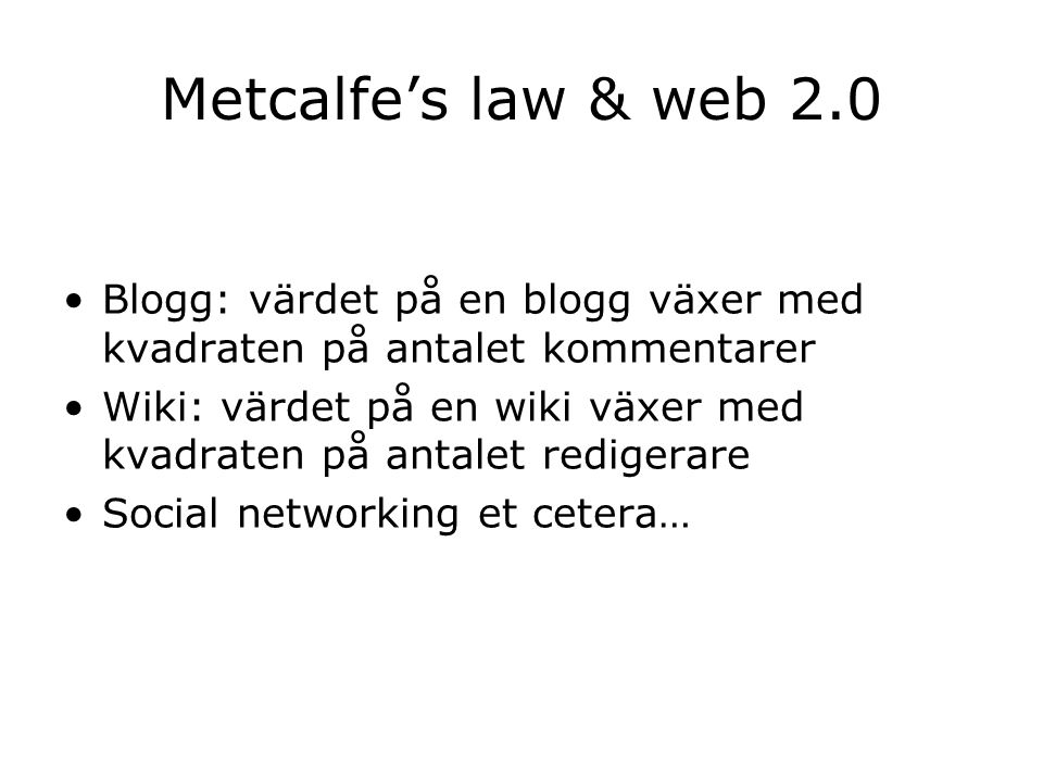 Metcalfe's law & web 2.0 Blogg: värdet på en blogg växer med kvadraten på antalet kommentarer Wiki: värdet på en wiki växer med kvadraten på antalet redigerare Social networking et cetera…