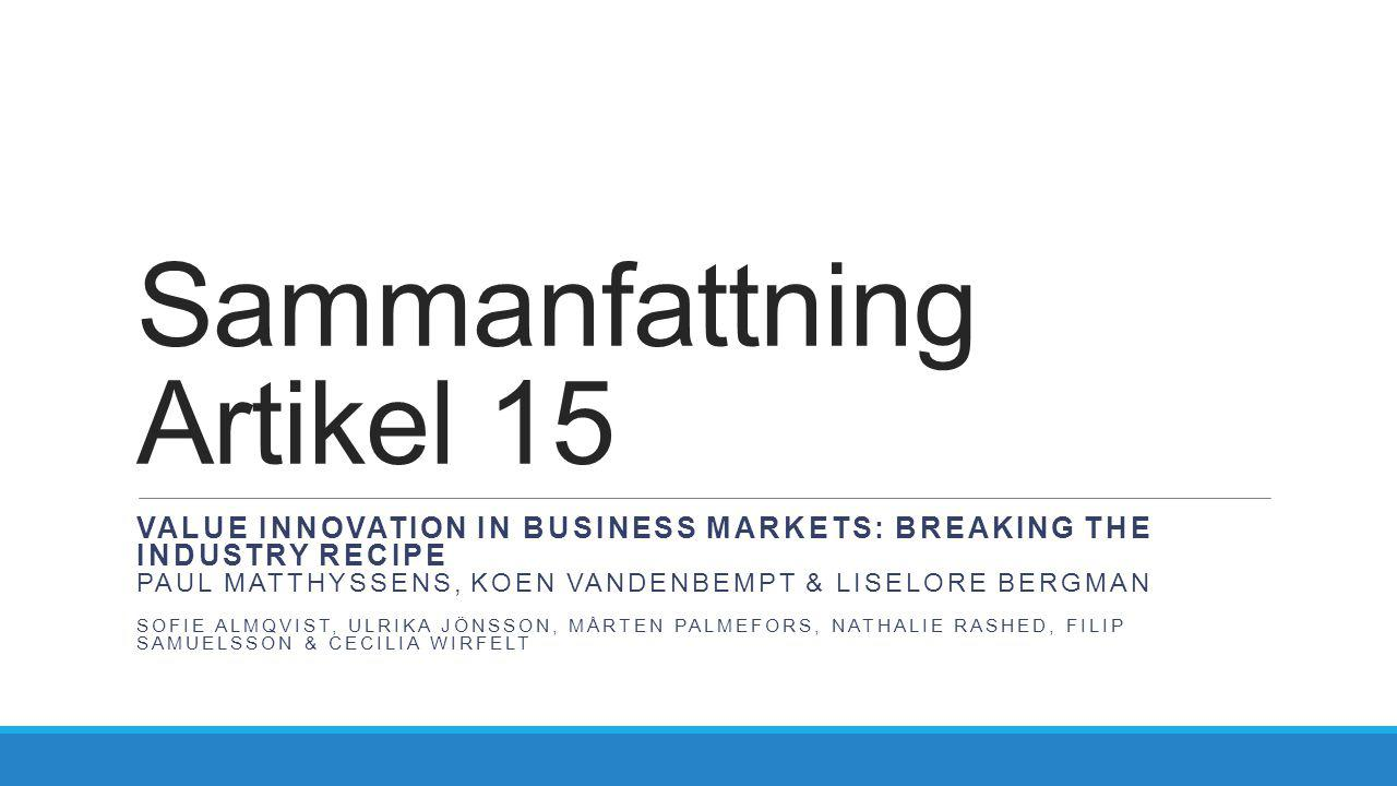 Sammanfattning Artikel 15 VALUE INNOVATION IN BUSINESS MARKETS: BREAKING THE INDUSTRY RECIPE PAUL MATTHYSSENS, KOEN VANDENBEMPT & LISELORE BERGMAN SOF