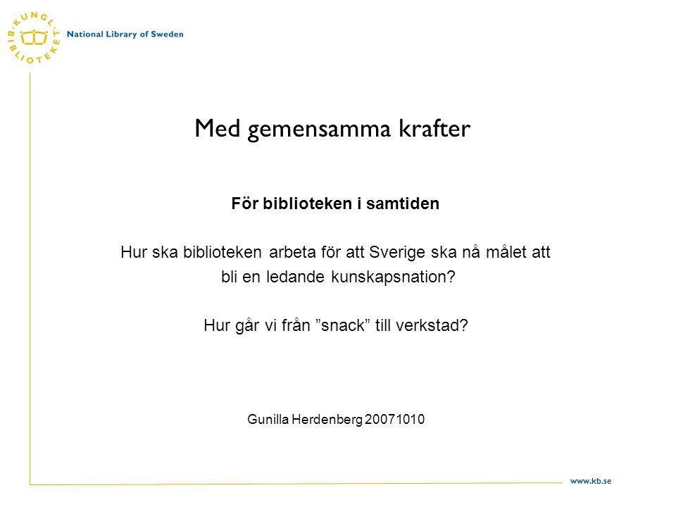 www.kb.se Med gemensamma krafter För biblioteken i samtiden Hur ska biblioteken arbeta för att Sverige ska nå målet att bli en ledande kunskapsnation.