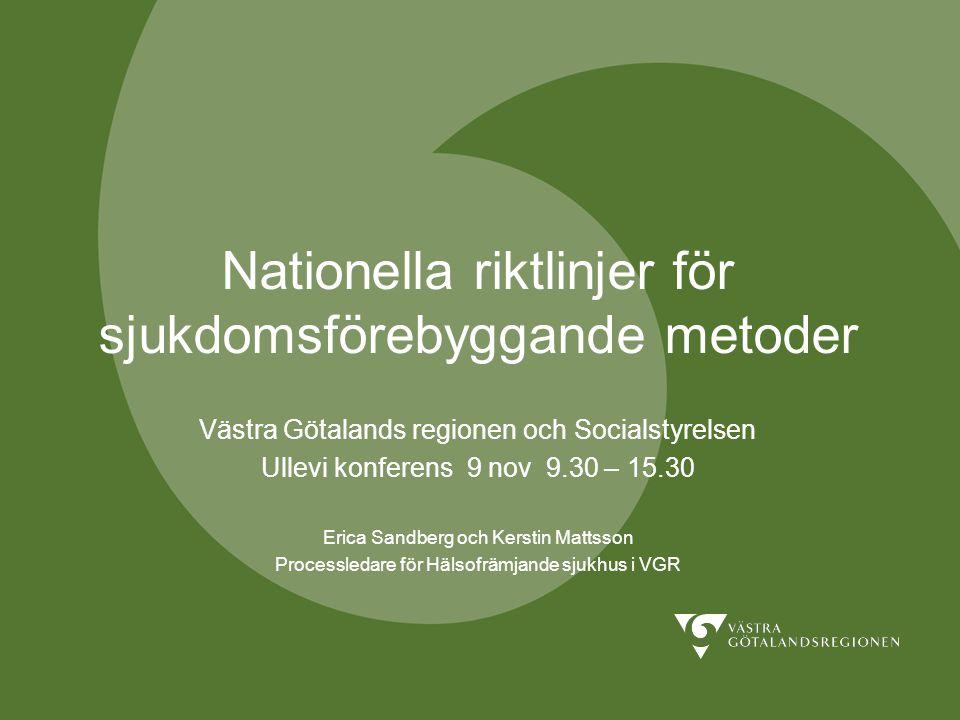 Nationella riktlinjer för sjukdomsförebyggande metoder Västra Götalands regionen och Socialstyrelsen Ullevi konferens 9 nov 9.30 – 15.30 Erica Sandberg och Kerstin Mattsson Processledare för Hälsofrämjande sjukhus i VGR