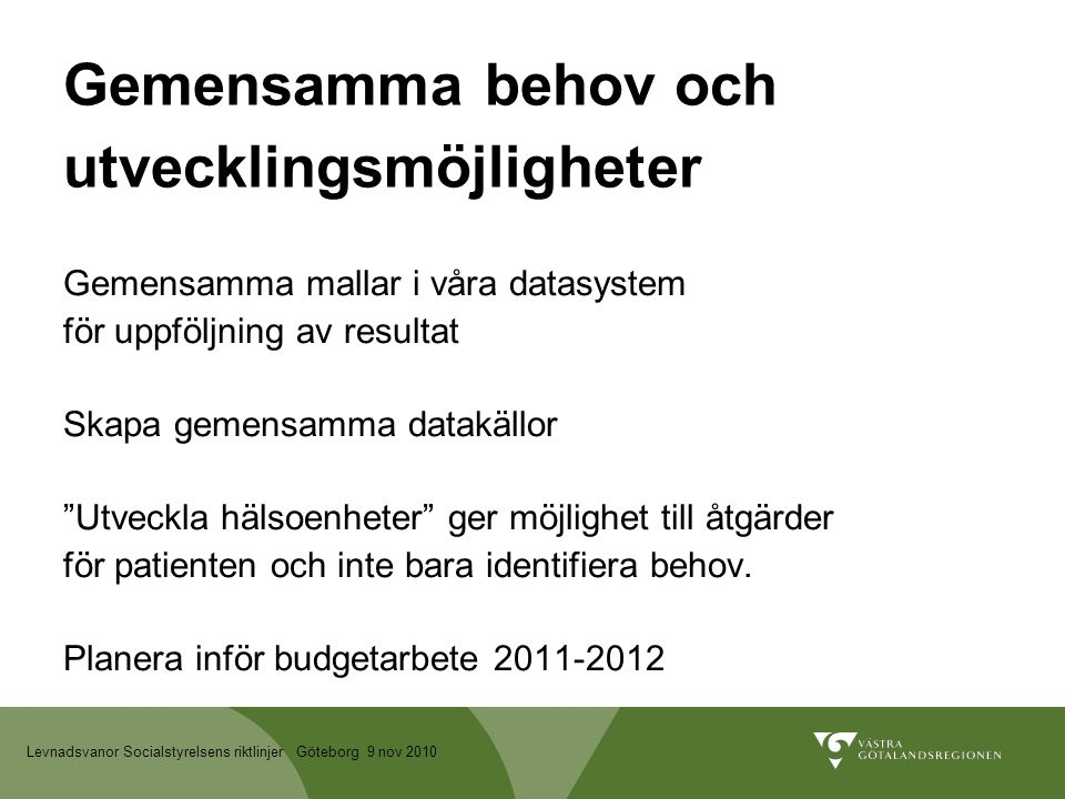 Levnadsvanor Socialstyrelsens riktlinjer Göteborg 9 nov 2010 Gemensamma behov och utvecklingsmöjligheter Gemensamma mallar i våra datasystem för uppföljning av resultat Skapa gemensamma datakällor Utveckla hälsoenheter ger möjlighet till åtgärder för patienten och inte bara identifiera behov.