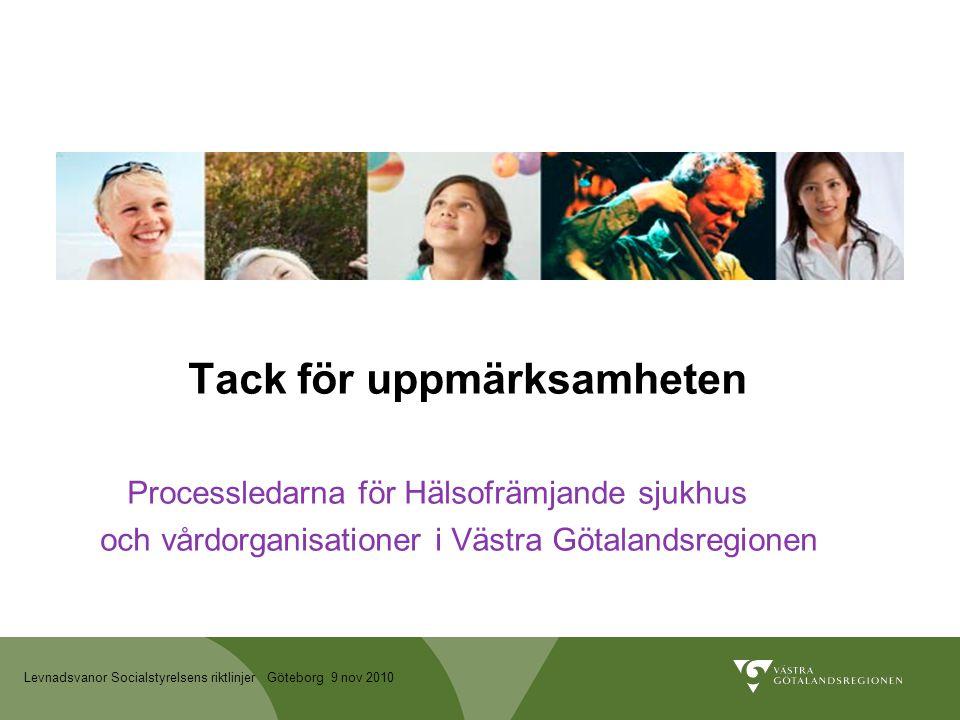 Levnadsvanor Socialstyrelsens riktlinjer Göteborg 9 nov 2010 Tack för uppmärksamheten Processledarna för Hälsofrämjande sjukhus och vårdorganisationer i Västra Götalandsregionen