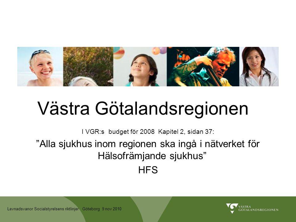 Levnadsvanor Socialstyrelsens riktlinjer Göteborg 9 nov 2010 Västra Götalandsregionen I VGR:s budget för 2008 Kapitel 2, sidan 37: Alla sjukhus inom regionen ska ingå i nätverket för Hälsofrämjande sjukhus HFS