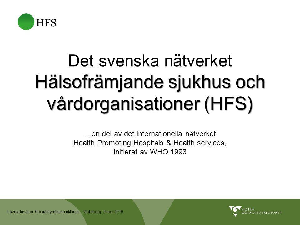 Levnadsvanor Socialstyrelsens riktlinjer Göteborg 9 nov 2010 Hälsofrämjande sjukhus och vårdorganisationer (HFS) Det svenska nätverket Hälsofrämjande sjukhus och vårdorganisationer (HFS) …en del av det internationella nätverket Health Promoting Hospitals & Health services, initierat av WHO 1993