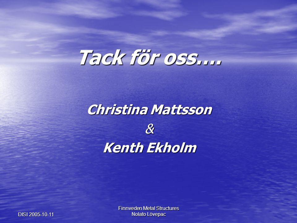 DISI 2005-10-11 Finnveden Metal Structures Nolato Lövepac Tack för oss…. Christina Mattsson & Kenth Ekholm