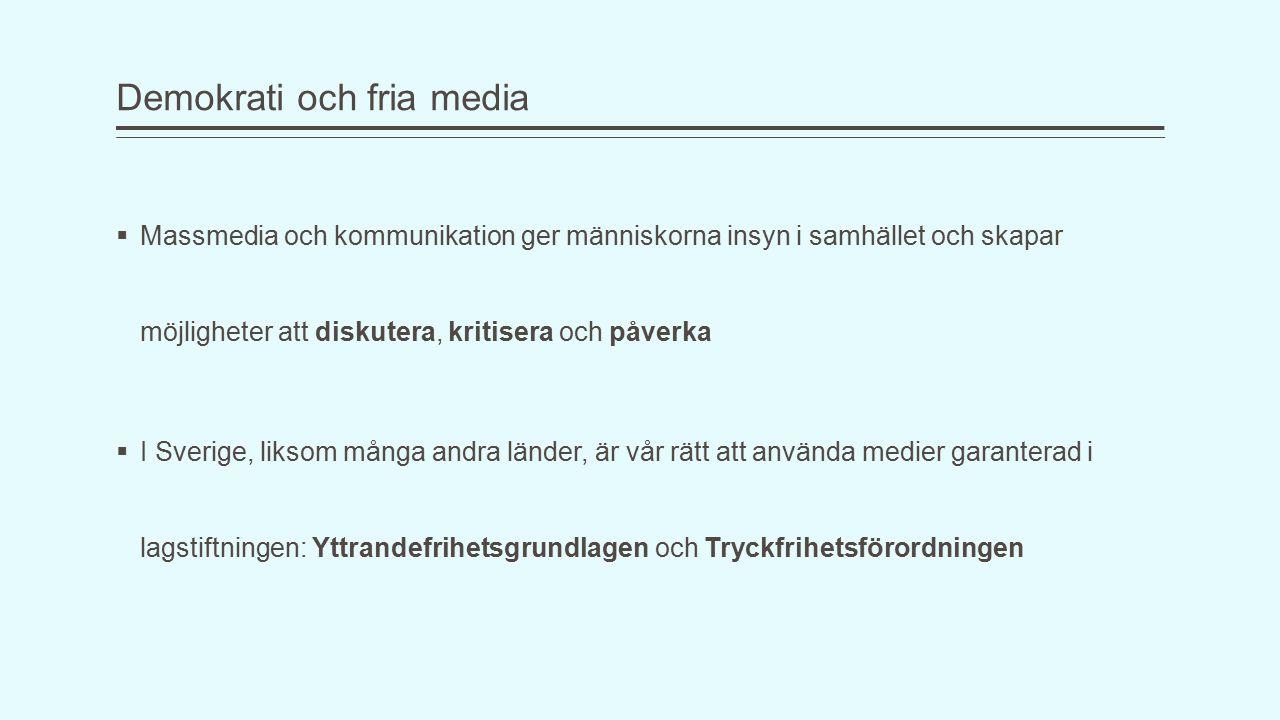 Demokrati och fria media  Massmedia och kommunikation ger människorna insyn i samhället och skapar möjligheter att diskutera, kritisera och påverka  I Sverige, liksom många andra länder, är vår rätt att använda medier garanterad i lagstiftningen: Yttrandefrihetsgrundlagen och Tryckfrihetsförordningen