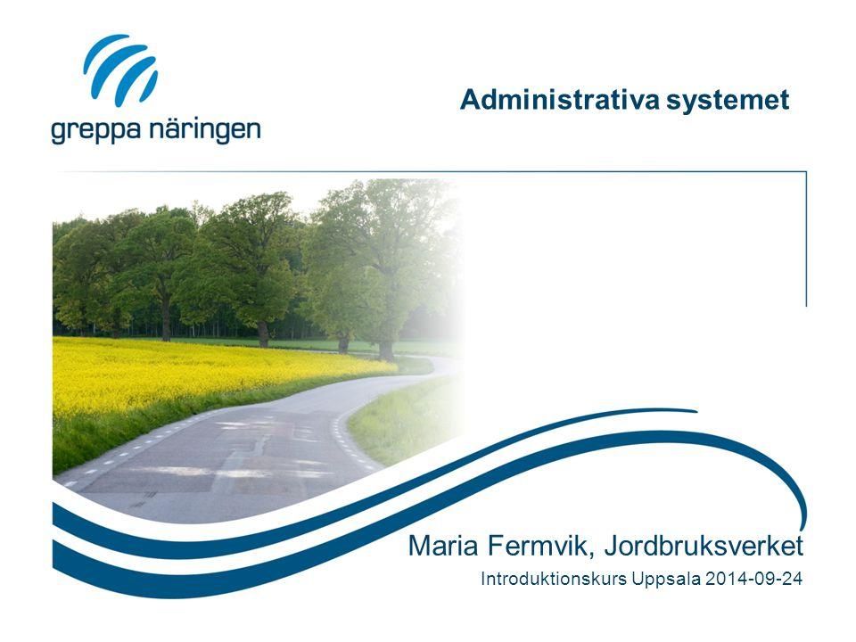 Administrativa systemet Maria Fermvik, Jordbruksverket Introduktionskurs Uppsala 2014-09-24