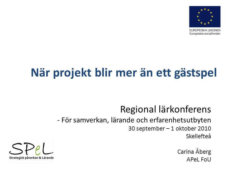 När projekt blir mer än ett gästspel Regional lärkonferens - För samverkan, lärande och erfarenhetsutbyten 30 september – 1 oktober 2010 Skellefteå Carina Åberg APeL FoU