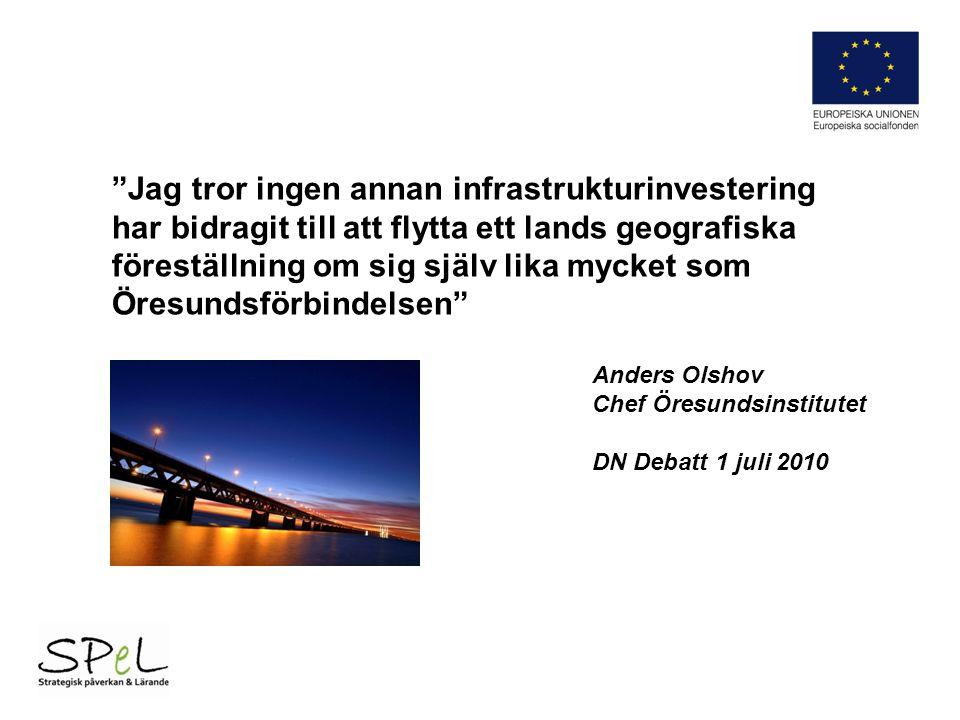 Jag tror ingen annan infrastrukturinvestering har bidragit till att flytta ett lands geografiska föreställning om sig själv lika mycket som Öresundsförbindelsen Anders Olshov Chef Öresundsinstitutet DN Debatt 1 juli 2010