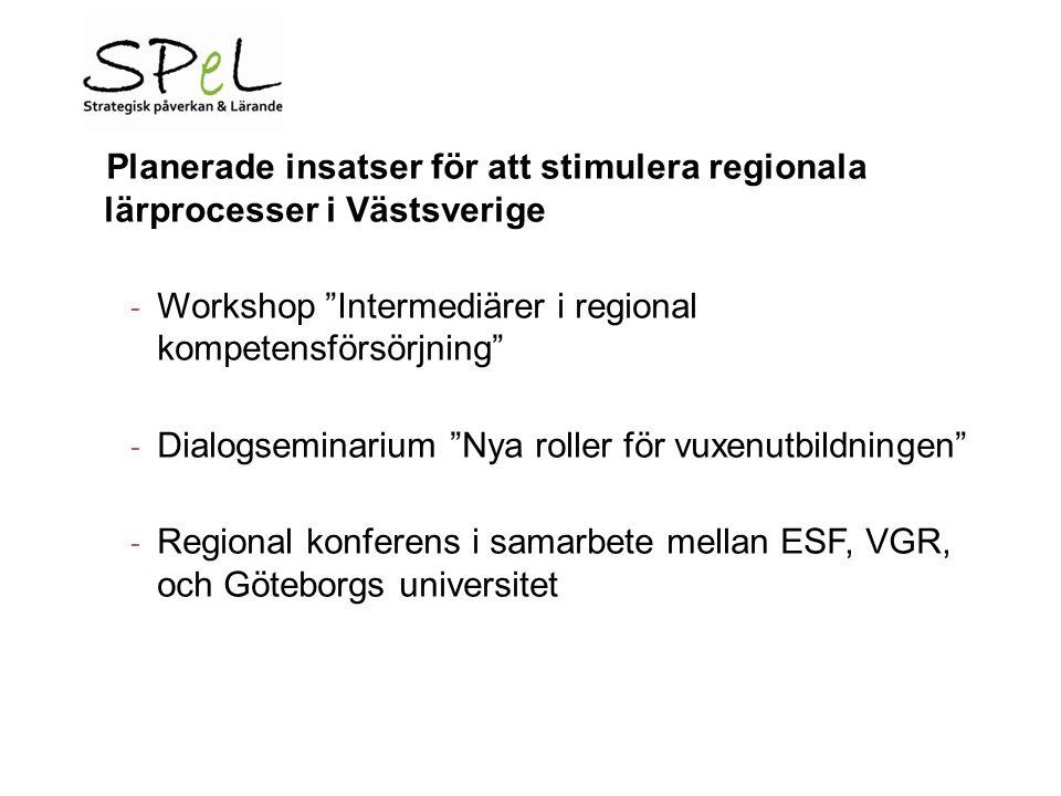 Planerade insatser för att stimulera regionala lärprocesser i Västsverige - Workshop Intermediärer i regional kompetensförsörjning - Dialogseminarium Nya roller för vuxenutbildningen - Regional konferens i samarbete mellan ESF, VGR, och Göteborgs universitet