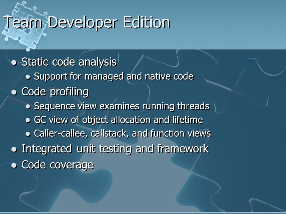 Team Developer Edition Static code analysis Support for managed and native code Code profiling Sequence view examines running threads GC view of object allocation and lifetime Caller-callee, callstack, and function views Integrated unit testing and framework Code coverage Static code analysis Support for managed and native code Code profiling Sequence view examines running threads GC view of object allocation and lifetime Caller-callee, callstack, and function views Integrated unit testing and framework Code coverage