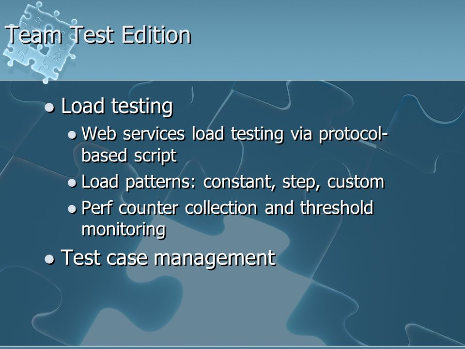 Team Test Edition Load testing Web services load testing via protocol- based script Load patterns: constant, step, custom Perf counter collection and threshold monitoring Test case management Load testing Web services load testing via protocol- based script Load patterns: constant, step, custom Perf counter collection and threshold monitoring Test case management