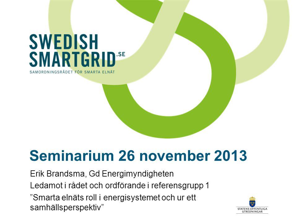 Seminarium 26 november 2013 Erik Brandsma, Gd Energimyndigheten Ledamot i rådet och ordförande i referensgrupp 1 Smarta elnäts roll i energisystemet och ur ett samhällsperspektiv
