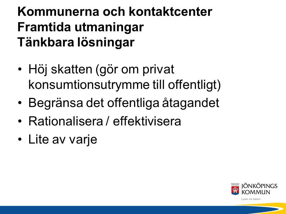 Kommunerna och kontaktcenter Framtida utmaningar Tänkbara lösningar Höj skatten (gör om privat konsumtionsutrymme till offentligt) Begränsa det offent