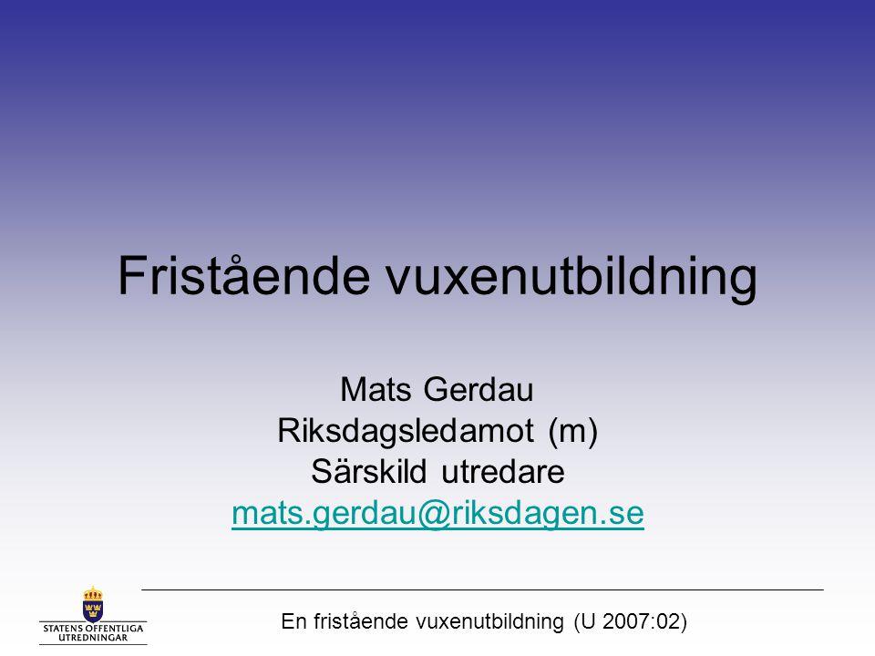 En fristående vuxenutbildning (U 2007:02) Fristående vuxenutbildning Mats Gerdau Riksdagsledamot (m) Särskild utredare mats.gerdau@riksdagen.se