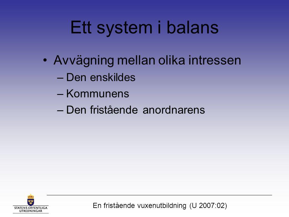 En fristående vuxenutbildning (U 2007:02) Ett system i balans Avvägning mellan olika intressen –Den enskildes –Kommunens –Den fristående anordnarens