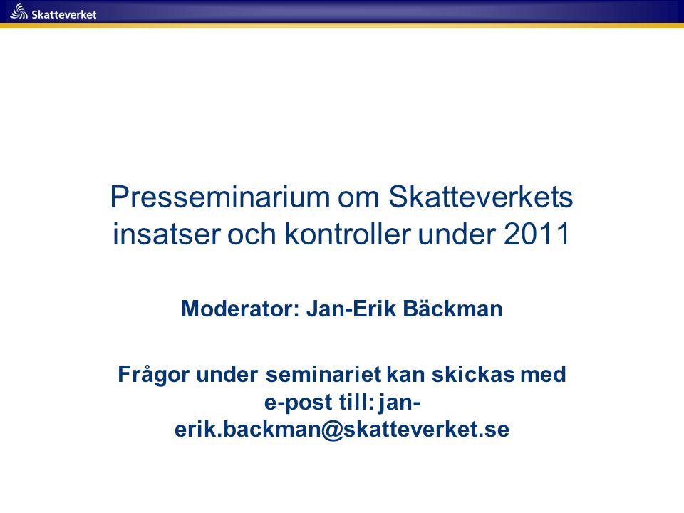 Presseminarium om Skatteverkets insatser och kontroller under 2011 Moderator: Jan-Erik Bäckman Frågor under seminariet kan skickas med e-post till: ja