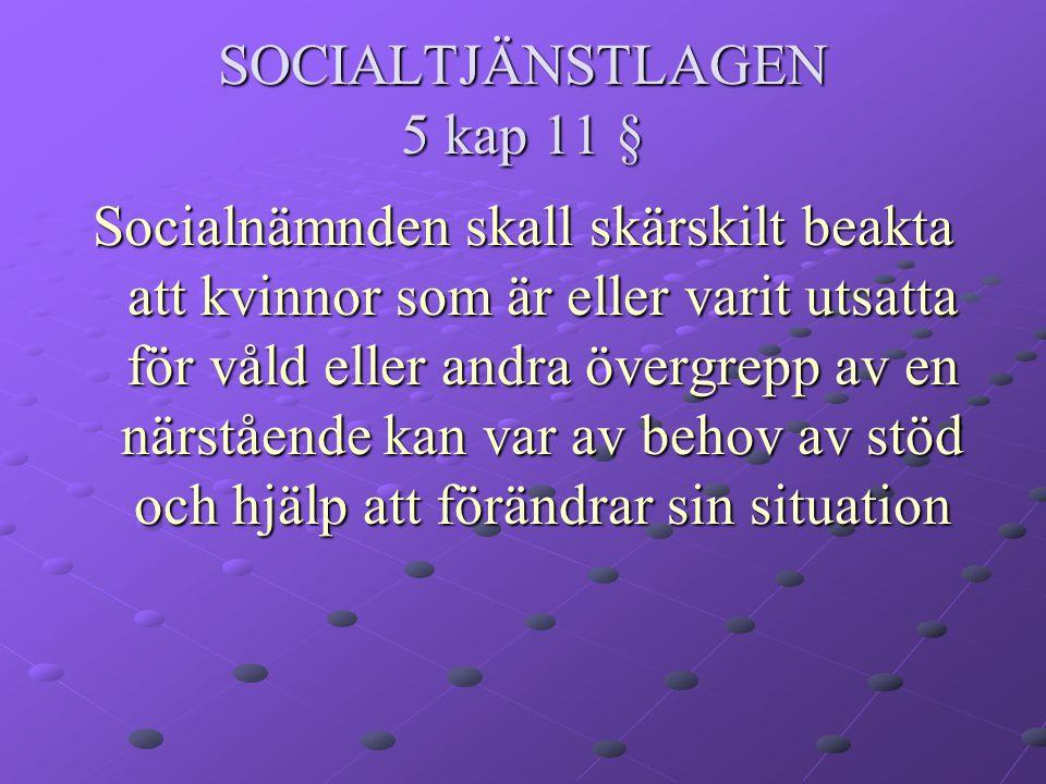 SOCIALTJÄNSTLAGEN 5 kap 11 § Socialnämnden skall skärskilt beakta att kvinnor som är eller varit utsatta för våld eller andra övergrepp av en närstående kan var av behov av stöd och hjälp att förändrar sin situation