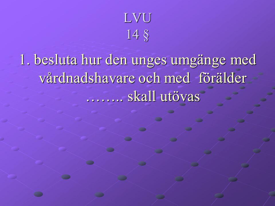 LVU 14 § 1. besluta hur den unges umgänge med vårdnadshavare och med förälder …….. skall utövas
