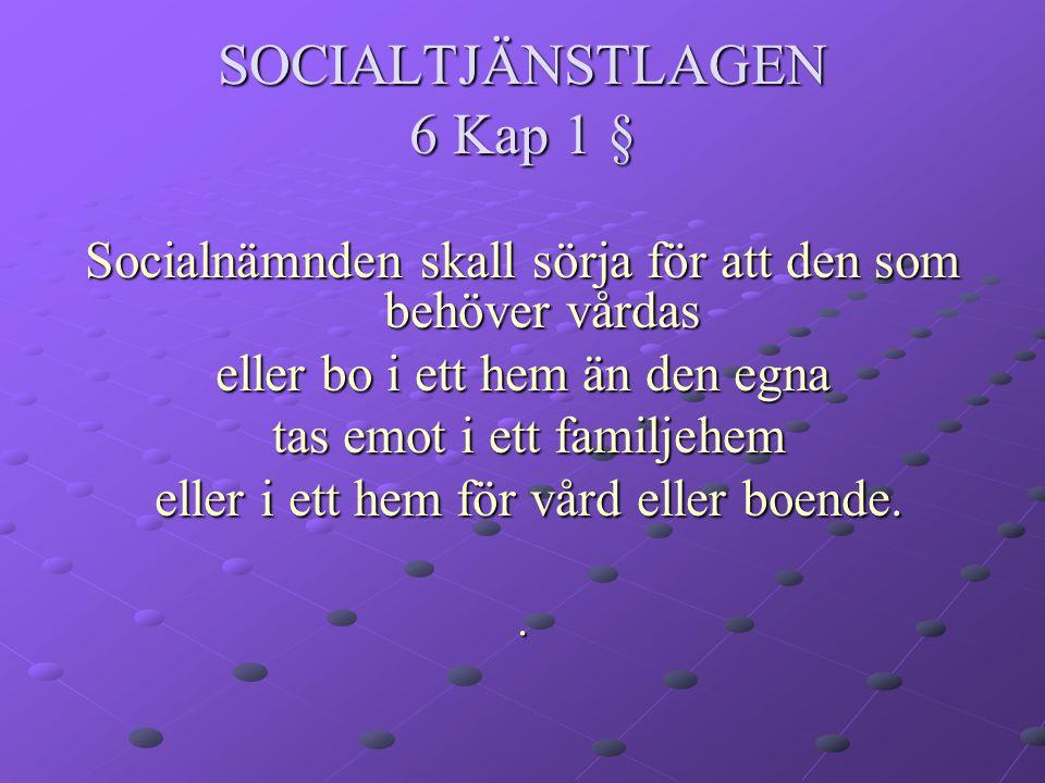 SOCIALTJÄNSTLAGEN 6 Kap 1 § Socialnämnden skall sörja för att den som behöver vårdas eller bo i ett hem än den egna tas emot i ett familjehem tas emot i ett familjehem eller i ett hem för vård eller boende.