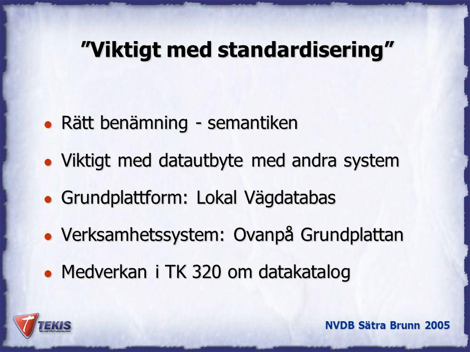 NVDB Sätra Brunn 2005 Viktigt med standardisering l Rätt benämning - semantiken l Viktigt med datautbyte med andra system l Grundplattform: Lokal Vägdatabas l Verksamhetssystem: Ovanpå Grundplattan l Medverkan i TK 320 om datakatalog