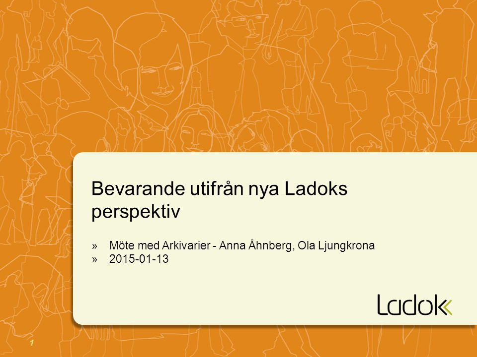 1 Bevarande utifrån nya Ladoks perspektiv »Möte med Arkivarier - Anna Åhnberg, Ola Ljungkrona »2015-01-13