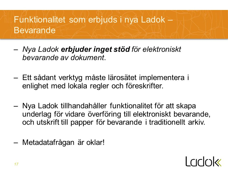 17 Funktionalitet som erbjuds i nya Ladok – Bevarande –Nya Ladok erbjuder inget stöd för elektroniskt bevarande av dokument. –Ett sådant verktyg måste