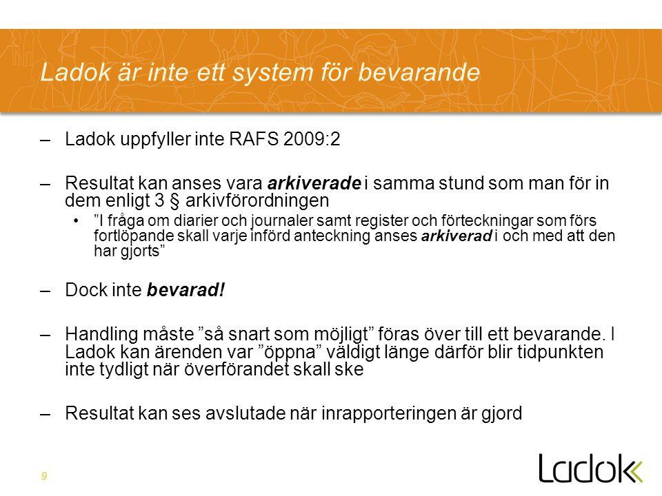 9 Ladok är inte ett system för bevarande –Ladok uppfyller inte RAFS 2009:2 –Resultat kan anses vara arkiverade i samma stund som man för in dem enligt