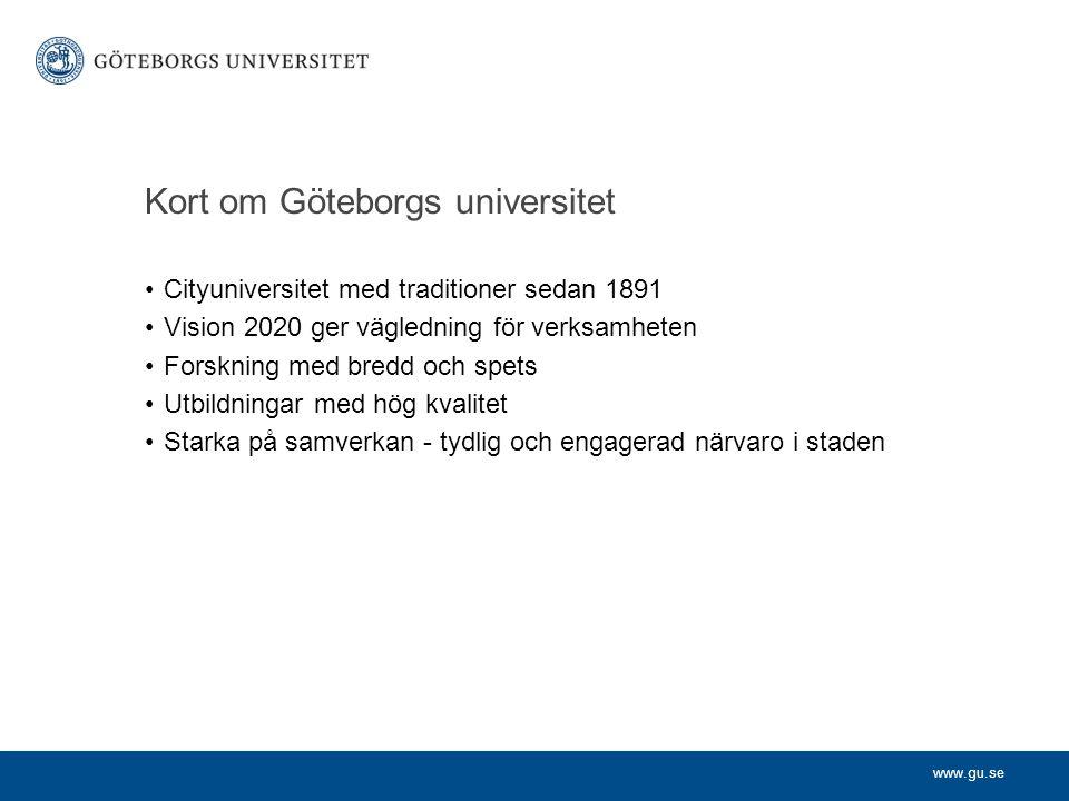 www.gu.se Kort om Göteborgs universitet Cityuniversitet med traditioner sedan 1891 Vision 2020 ger vägledning för verksamheten Forskning med bredd och spets Utbildningar med hög kvalitet Starka på samverkan - tydlig och engagerad närvaro i staden