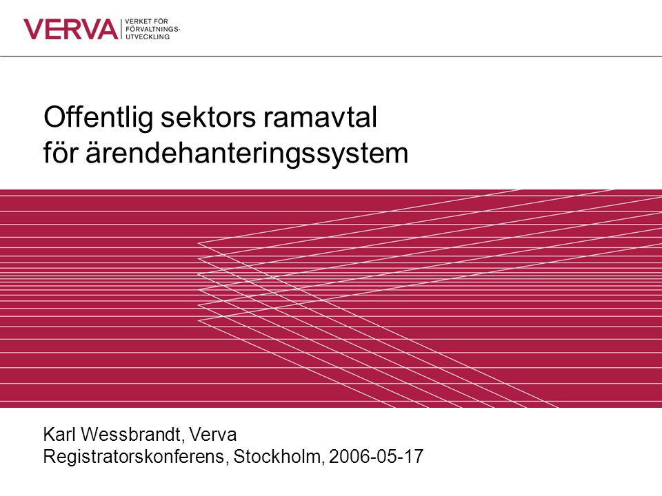 Offentlig sektors ramavtal för ärendehanteringssystem Karl Wessbrandt, Verva Registratorskonferens, Stockholm, 2006-05-17