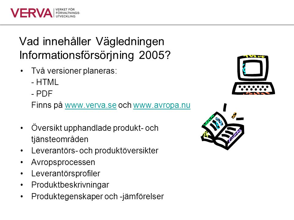 Vad innehåller Vägledningen Informationsförsörjning 2005? Två versioner planeras: - HTML - PDF Finns på www.verva.se och www.avropa.nuwww.verva.sewww.