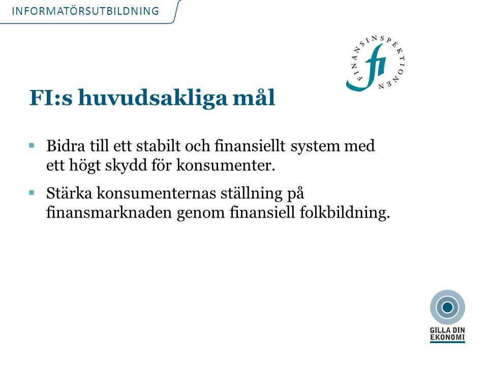 INFORMATÖRSUTBILDNING FI:s huvudsakliga mål  Bidra till ett stabilt och finansiellt system med ett högt skydd för konsumenter.  Stärka konsumenterna