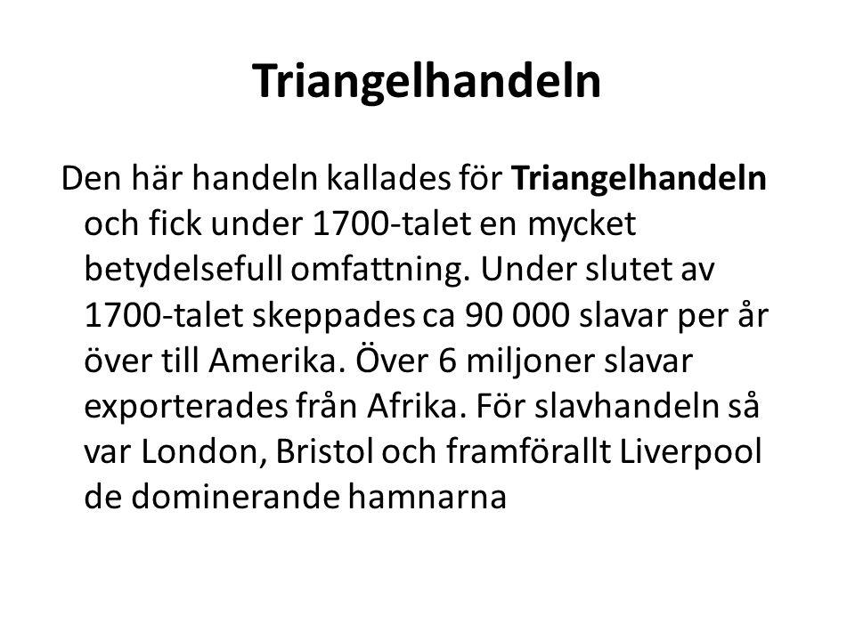Triangelhandeln Den här handeln kallades för Triangelhandeln och fick under 1700-talet en mycket betydelsefull omfattning. Under slutet av 1700-talet