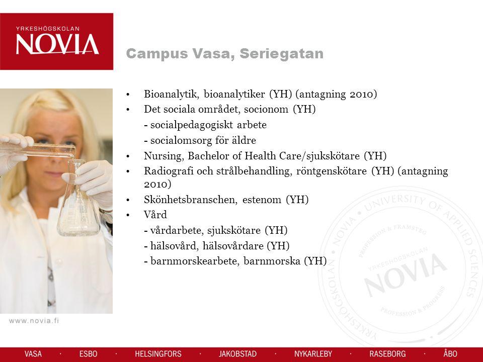 Campus Vasa, Seriegatan Bioanalytik, bioanalytiker (YH) (antagning 2010) Det sociala området, socionom (YH) - socialpedagogiskt arbete - socialomsorg för äldre Nursing, Bachelor of Health Care/sjukskötare (YH) Radiografi och strålbehandling, röntgenskötare (YH) (antagning 2010) Skönhetsbranschen, estenom (YH) Vård - vårdarbete, sjukskötare (YH) - hälsovård, hälsovårdare (YH) - barnmorskearbete, barnmorska (YH)