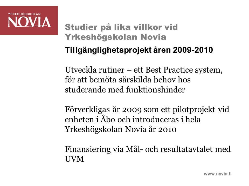 www.novia.fi Studier på lika villkor vid Yrkeshögskolan Novia Tillgänglighetsprojekt åren 2009-2010 Utveckla rutiner – ett Best Practice system, för att bemöta särskilda behov hos studerande med funktionshinder Förverkligas år 2009 som ett pilotprojekt vid enheten i Åbo och introduceras i hela Yrkeshögskolan Novia år 2010 Finansiering via Mål- och resultatavtalet med UVM
