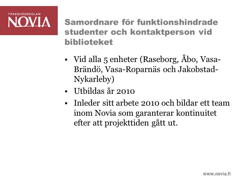 www.novia.fi Samordnare för funktionshindrade studenter och kontaktperson vid biblioteket Vid alla 5 enheter (Raseborg, Åbo, Vasa- Brändö, Vasa-Roparnäs och Jakobstad- Nykarleby) Utbildas år 2010 Inleder sitt arbete 2010 och bildar ett team inom Novia som garanterar kontinuitet efter att projekttiden gått ut.