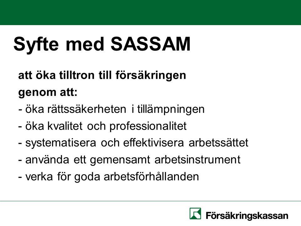 Syfte med SASSAM att öka tilltron till försäkringen genom att: - öka rättssäkerheten i tillämpningen - öka kvalitet och professionalitet - systematisera och effektivisera arbetssättet - använda ett gemensamt arbetsinstrument - verka för goda arbetsförhållanden