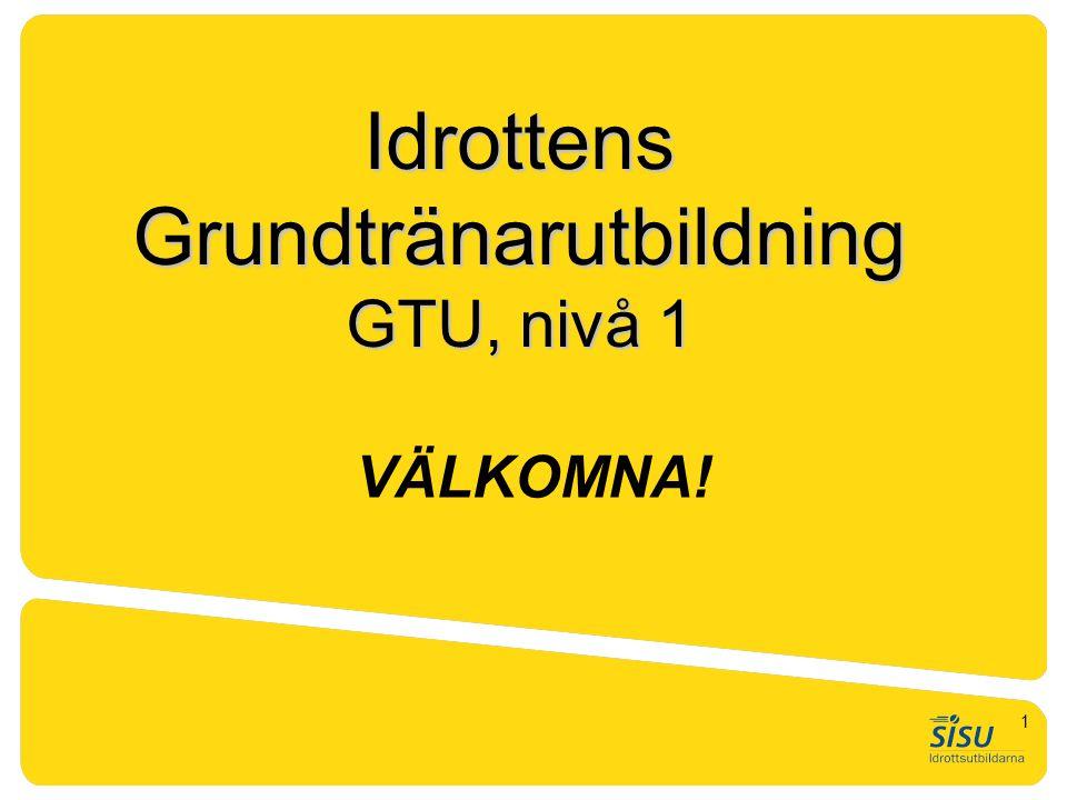 VÄLKOMNA! Idrottens Grundtränarutbildning GTU, nivå 1 1