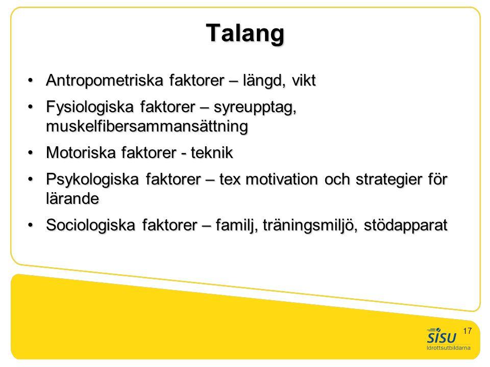 Talang Antropometriska faktorer – längd, viktAntropometriska faktorer – längd, vikt Fysiologiska faktorer – syreupptag, muskelfibersammansättningFysiologiska faktorer – syreupptag, muskelfibersammansättning Motoriska faktorer - teknikMotoriska faktorer - teknik Psykologiska faktorer – tex motivation och strategier för lärandePsykologiska faktorer – tex motivation och strategier för lärande Sociologiska faktorer – familj, träningsmiljö, stödapparatSociologiska faktorer – familj, träningsmiljö, stödapparat 17