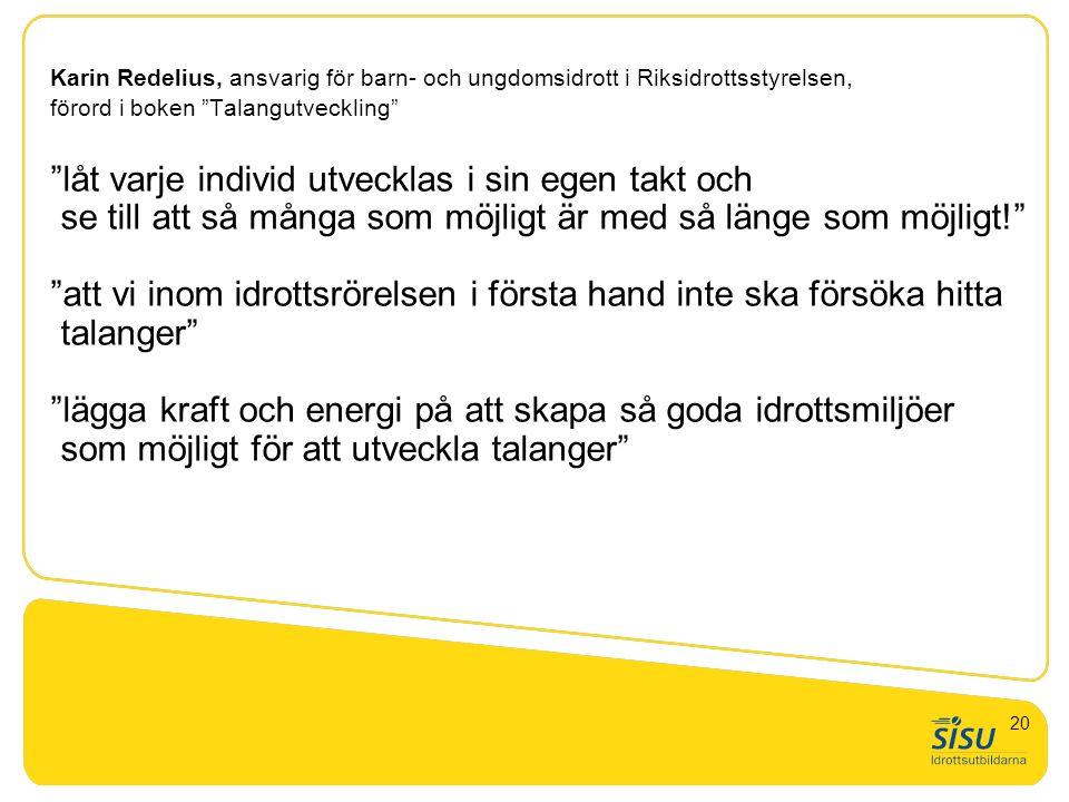 Karin Redelius, ansvarig för barn- och ungdomsidrott i Riksidrottsstyrelsen, förord i boken Talangutveckling låt varje individ utvecklas i sin egen takt och se till att så många som möjligt är med så länge som möjligt! att vi inom idrottsrörelsen i första hand inte ska försöka hitta talanger lägga kraft och energi på att skapa så goda idrottsmiljöer som möjligt för att utveckla talanger 20