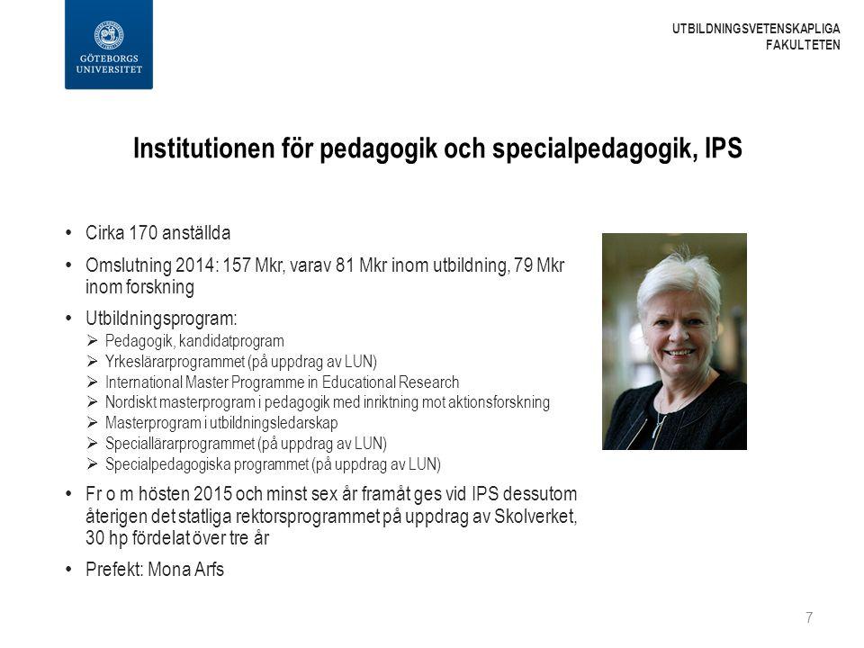 Institutionen för pedagogik och specialpedagogik, IPS Cirka 170 anställda Omslutning 2014: 157 Mkr, varav 81 Mkr inom utbildning, 79 Mkr inom forskning Utbildningsprogram:  Pedagogik, kandidatprogram  Yrkeslärarprogrammet (på uppdrag av LUN)  International Master Programme in Educational Research  Nordiskt masterprogram i pedagogik med inriktning mot aktionsforskning  Masterprogram i utbildningsledarskap  Speciallärarprogrammet (på uppdrag av LUN)  Specialpedagogiska programmet (på uppdrag av LUN) Fr o m hösten 2015 och minst sex år framåt ges vid IPS dessutom återigen det statliga rektorsprogrammet på uppdrag av Skolverket, 30 hp fördelat över tre år Prefekt: Mona Arfs 7 UTBILDNINGSVETENSKAPLIGA FAKULTETEN