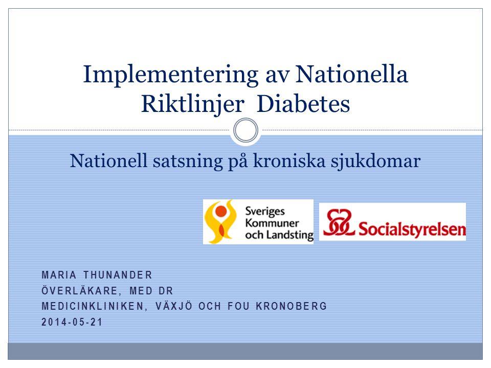 MARIA THUNANDER ÖVERLÄKARE, MED DR MEDICINKLINIKEN, VÄXJÖ OCH FOU KRONOBERG 2014-05-21 Implementering av Nationella Riktlinjer Diabetes Nationell sats