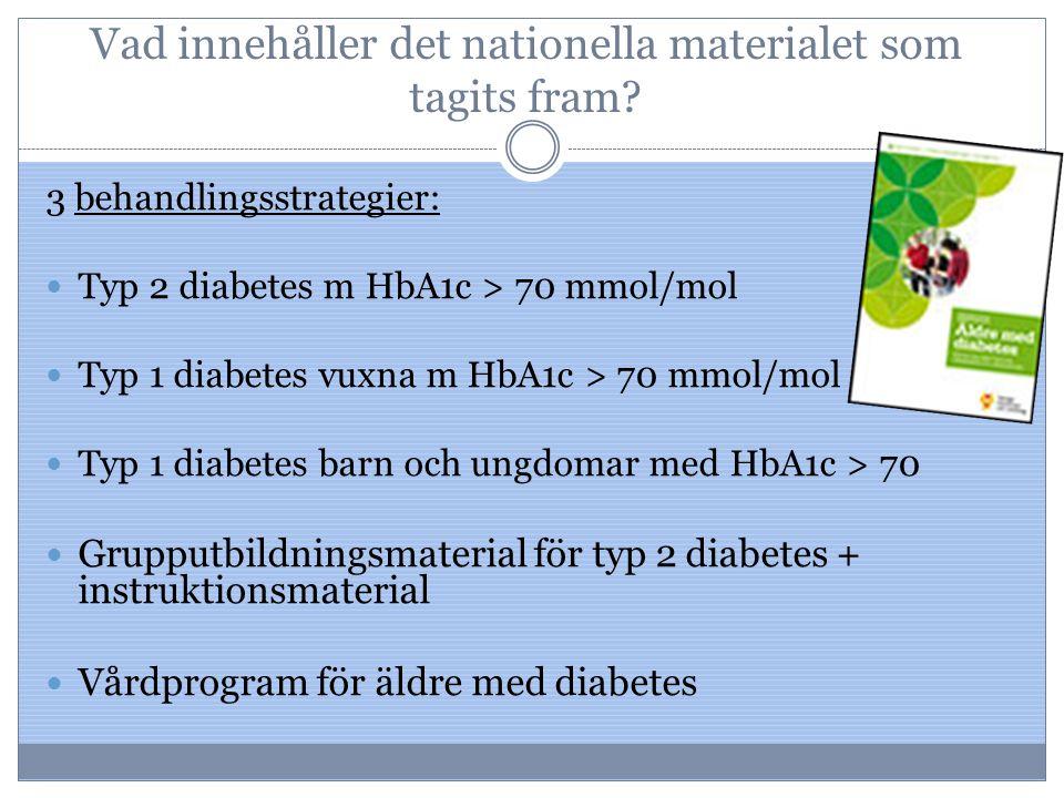 Vad innehåller det nationella materialet som tagits fram? 3 behandlingsstrategier: Typ 2 diabetes m HbA1c > 70 mmol/mol Typ 1 diabetes vuxna m HbA1c >