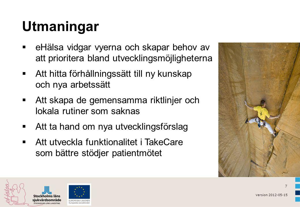 v ersion 2012-05-15 7 Utmaningar  eHälsa vidgar vyerna och skapar behov av att prioritera bland utvecklingsmöjligheterna  Att hitta förhållningssätt till ny kunskap och nya arbetssätt  Att skapa de gemensamma riktlinjer och lokala rutiner som saknas  Att ta hand om nya utvecklingsförslag  Att utveckla funktionalitet i TakeCare som bättre stödjer patientmötet