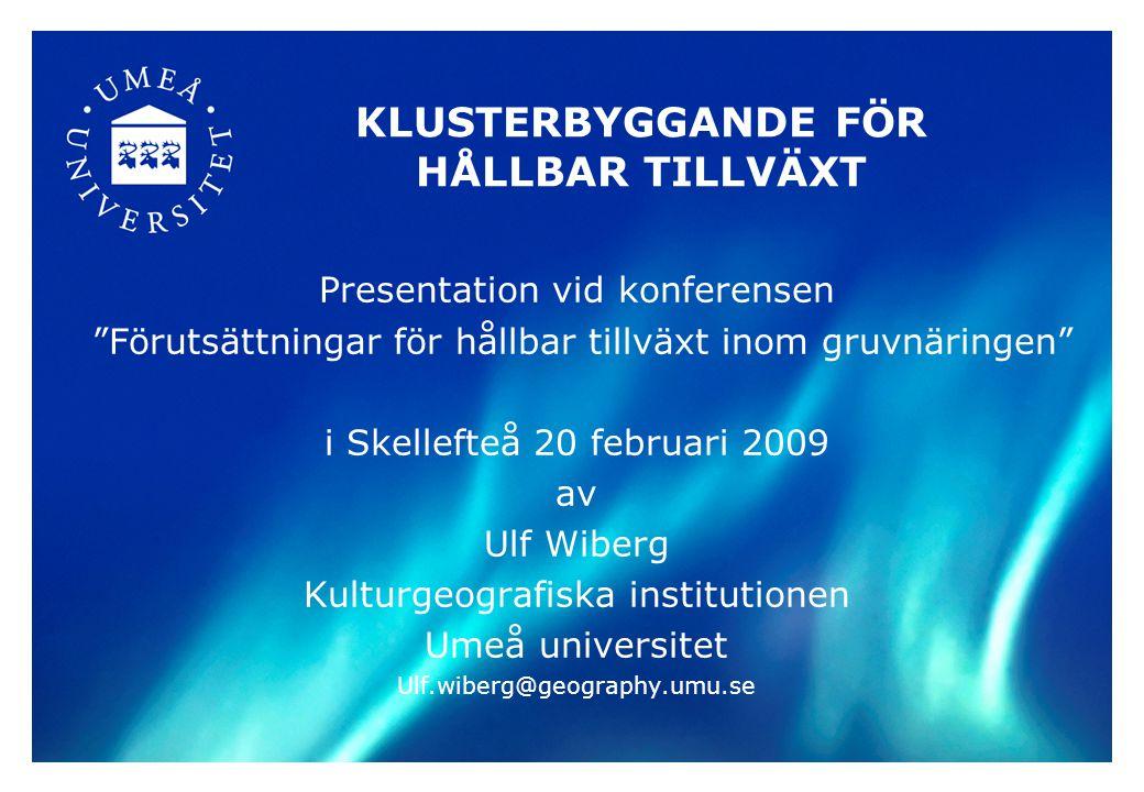 KLUSTERBYGGANDE FÖR HÅLLBAR TILLVÄXT Presentation vid konferensen Förutsättningar för hållbar tillväxt inom gruvnäringen i Skellefteå 20 februari 2009 av Ulf Wiberg Kulturgeografiska institutionen Umeå universitet Ulf.wiberg@geography.umu.se